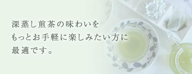 深蒸し煎茶の味わいをもっとお手軽に楽しみたい方に最適です。