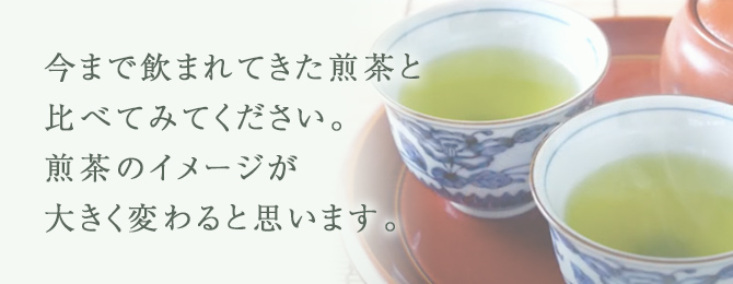 今まで飲まれてきた煎茶と比べてみてください。煎茶のイメージが大きく変わると思います。
